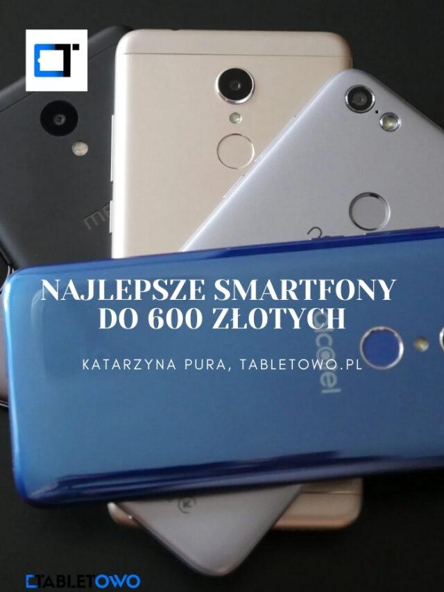 Najlepsze smartfony do 600 złotych?